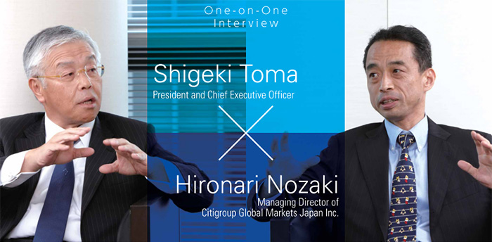 Special Feature : One-on-One Interview Shigeki Toma (President and Chief Executive Officer) Hironari Nozaki (Managing Director of Citigroup Global Markets Japan Inc.)
