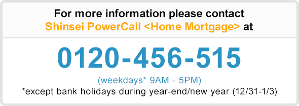 For more information please contact Shinsei PowerCall 〈Home Mortgage〉 at 0120-456-515 (weekdays* 9AM - 5PM) * except bank holidays during year-end/new year (12/31-1/3)