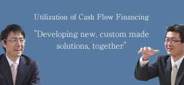 Utilization of Cash Flow Financing 'Developing new, custom made solutions, together'