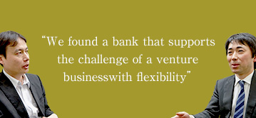 We found a bank that supports the challenge of a venture business with flexibility'