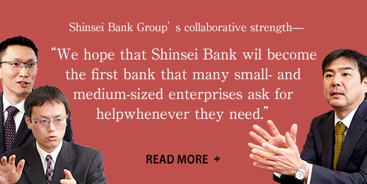 "Shinsei Bank Group's collaborative strength— ""We hope that Shinsei Bank will become the first bank that many small- and medium-sized enterprises ask for help whenever they need."""