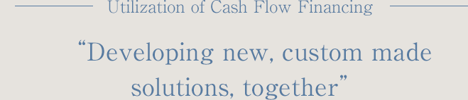 "Utilization of Cash Flow Financing ""Developing new, custom madesolutions, together"""