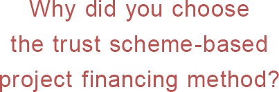 Why did you choose the trust scheme-based project financing method?